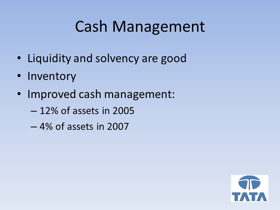 Cash Management Liquidity and solvency are good Inventory Improved cash management: – 12% of assets in 2005 – 4% of assets in 2007