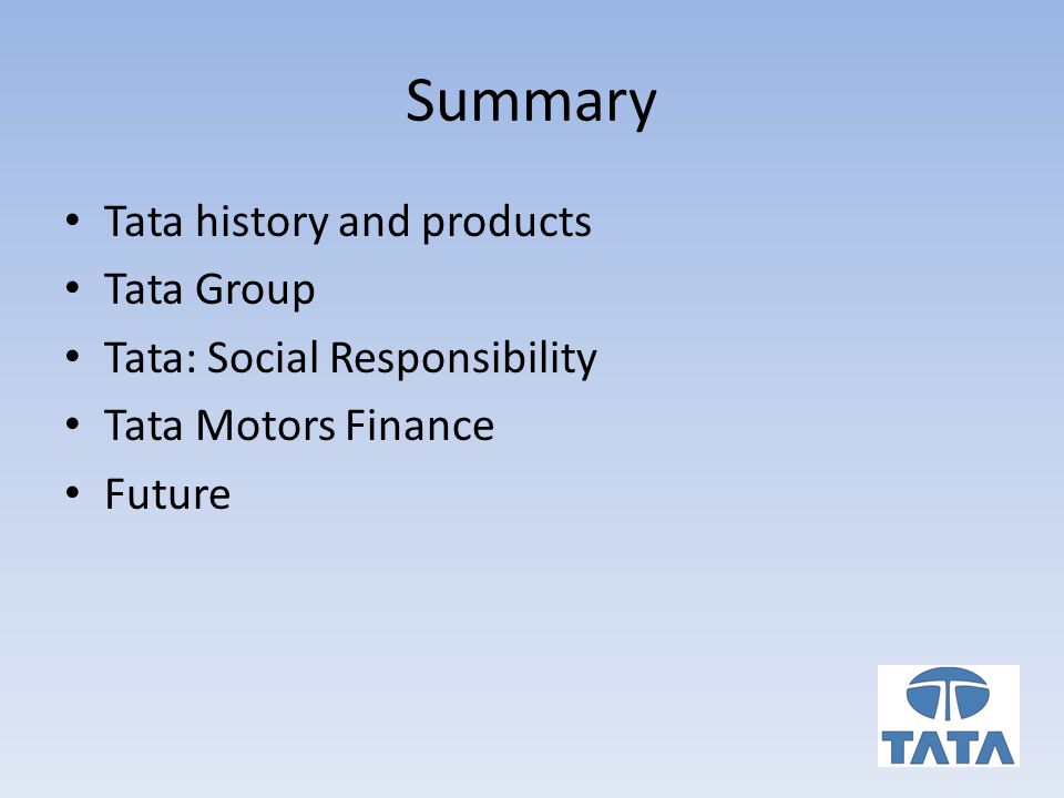 Summary Tata history and products Tata Group Tata: Social Responsibility Tata Motors Finance Future