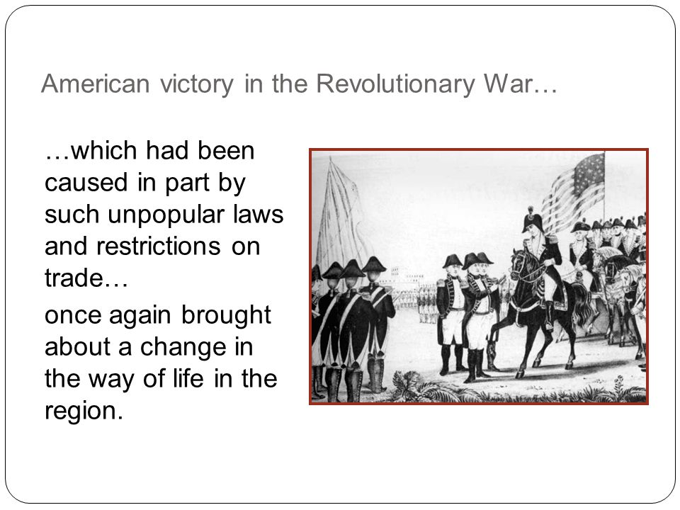 American victory in the Revolutionary War… …which had been caused in part by such unpopular laws and restrictions on trade… once again brought about a change in the way of life in the region.