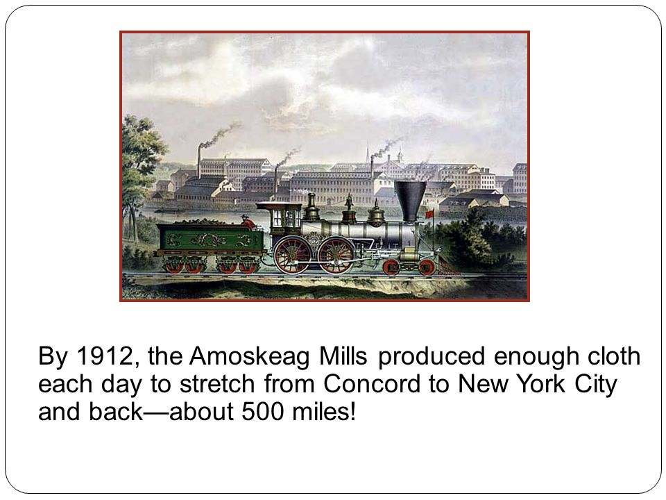 By 1912, the Amoskeag Mills produced enough cloth each day to stretch from Concord to New York City and back—about 500 miles!