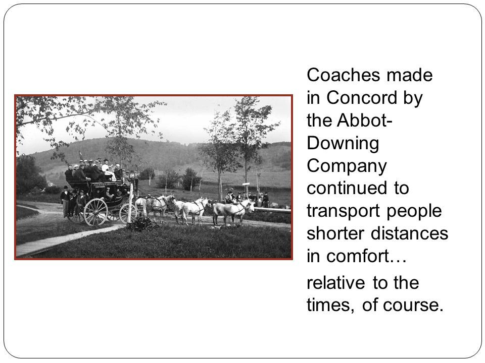 Coaches made in Concord by the Abbot- Downing Company continued to transport people shorter distances in comfort… relative to the times, of course.