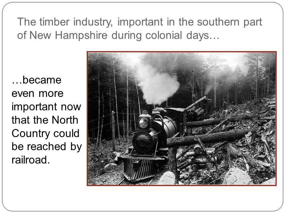 The timber industry, important in the southern part of New Hampshire during colonial days… …became even more important now that the North Country could be reached by railroad.