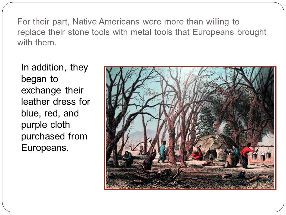 For their part, Native Americans were more than willing to replace their stone tools with metal tools that Europeans brought with them.