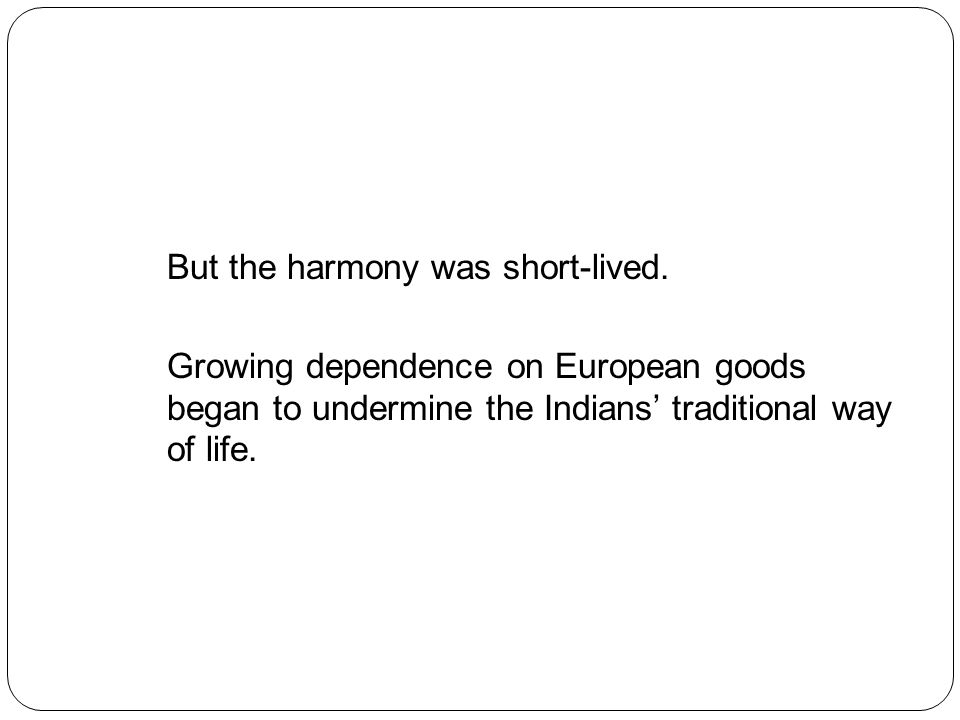 But the harmony was short-lived. Growing dependence on European goods began to undermine the Indians' traditional way of life.