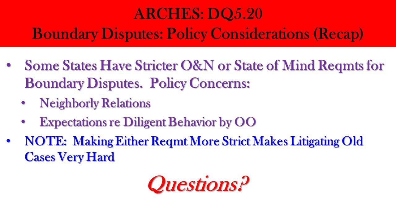ARCHES: DQ5.20 Boundary Disputes: Policy Considerations (Recap) Some States Have Stricter O&N or State of Mind Reqmts for Boundary Disputes. Policy Co