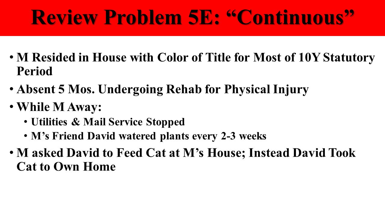 """Review Problem 5E: """"Continuous"""" M Resided in House with Color of Title for Most of 10Y Statutory Period Absent 5 Mos. Undergoing Rehab for Physical In"""