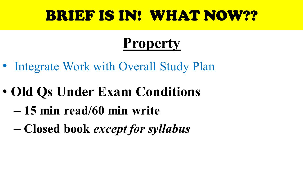 BRIEF IS IN! WHAT NOW?? Property Integrate Work with Overall Study Plan Old Qs Under Exam Conditions – 15 min read/60 min write – Closed book except f