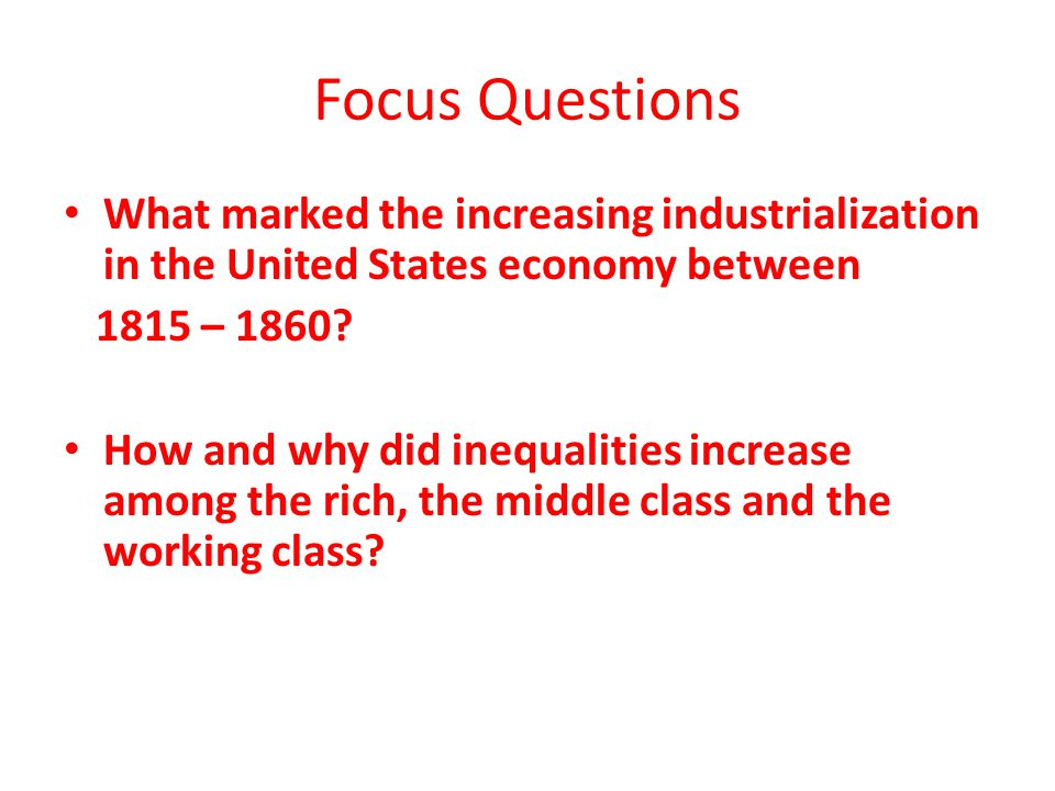 Focus Questions What marked the increasing industrialization in the United States economy between 1815 – 1860? How and why did inequalities increase a