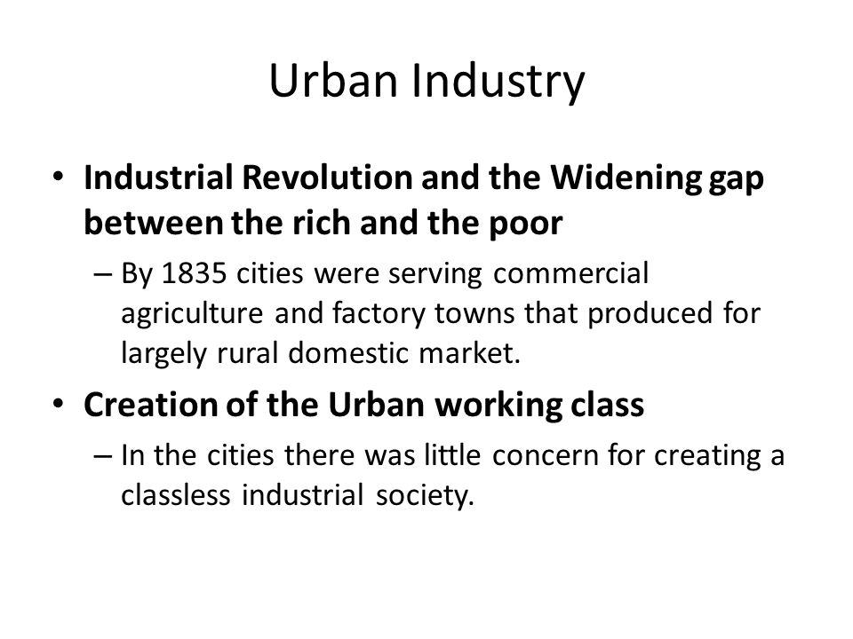 Urban Industry Industrial Revolution and the Widening gap between the rich and the poor – By 1835 cities were serving commercial agriculture and facto