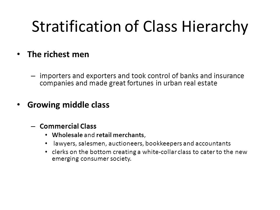 Stratification of Class Hierarchy The richest men – importers and exporters and took control of banks and insurance companies and made great fortunes