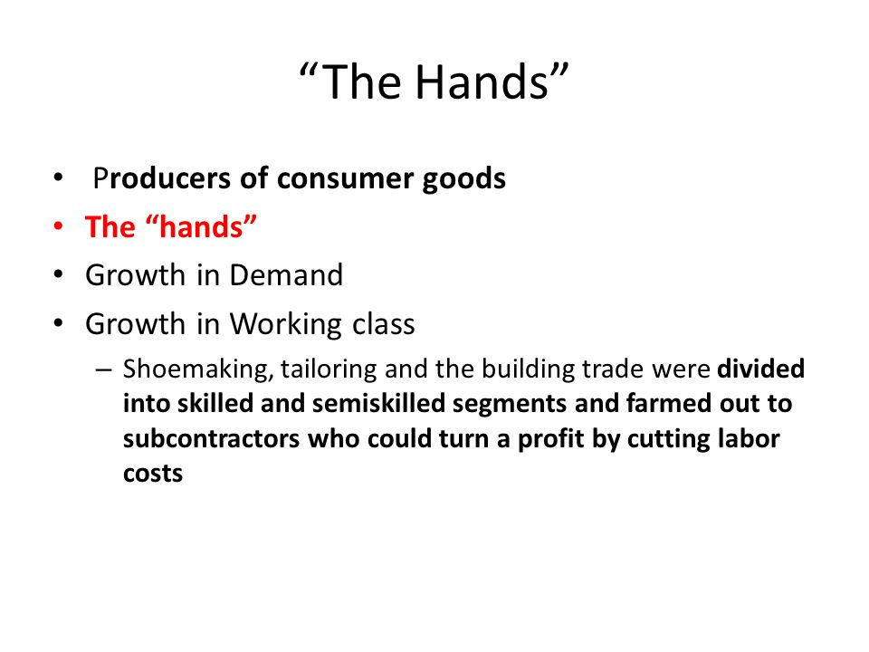 """The Hands"" Producers of consumer goods The ""hands"" Growth in Demand Growth in Working class – Shoemaking, tailoring and the building trade were divid"