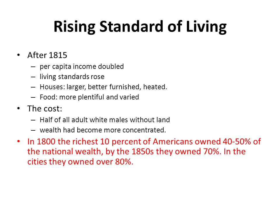 Rising Standard of Living After 1815 – per capita income doubled – living standards rose – Houses: larger, better furnished, heated. – Food: more plen