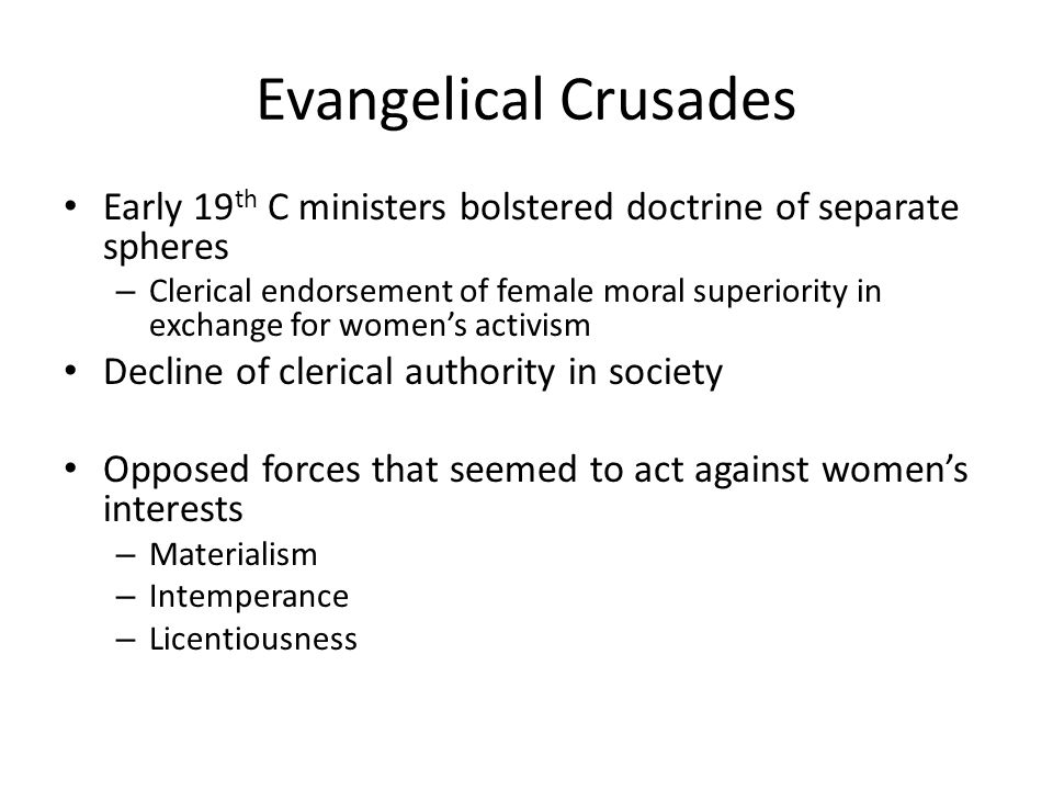 Evangelical Crusades Early 19 th C ministers bolstered doctrine of separate spheres – Clerical endorsement of female moral superiority in exchange for