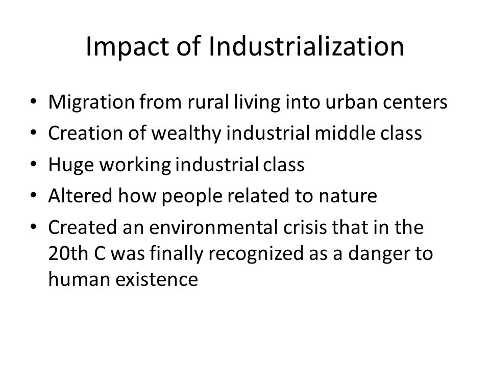 Impact of Industrialization Migration from rural living into urban centers Creation of wealthy industrial middle class Huge working industrial class A