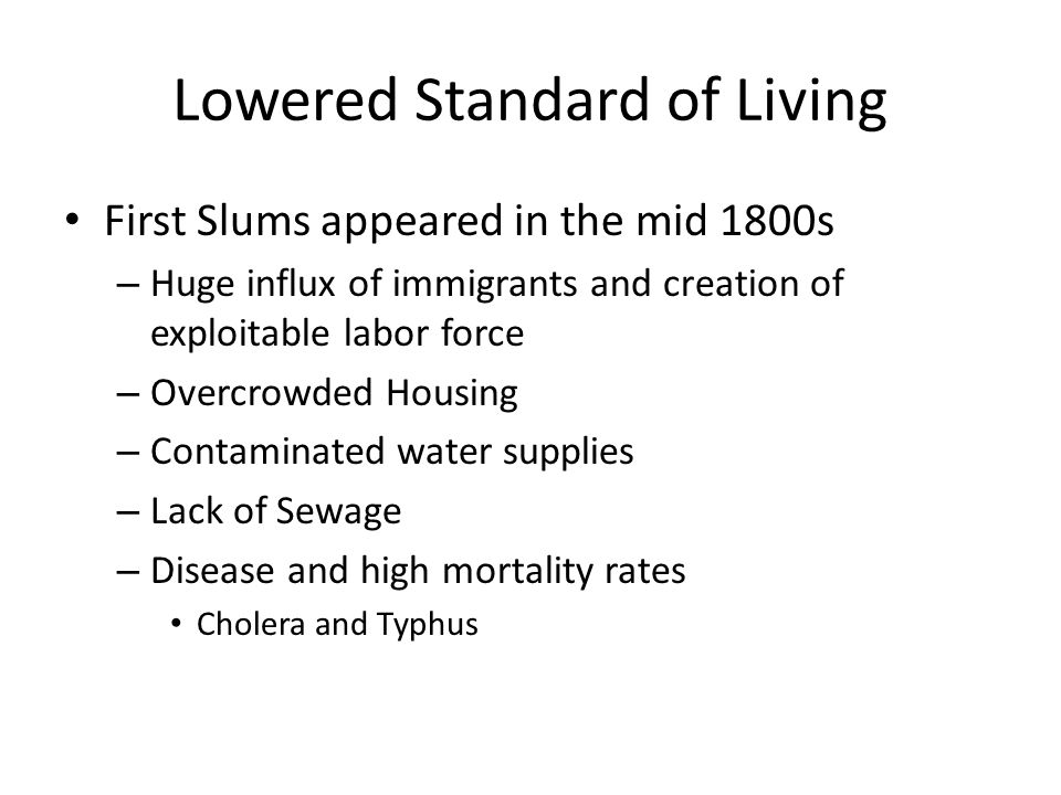 Lowered Standard of Living First Slums appeared in the mid 1800s – Huge influx of immigrants and creation of exploitable labor force – Overcrowded Hou