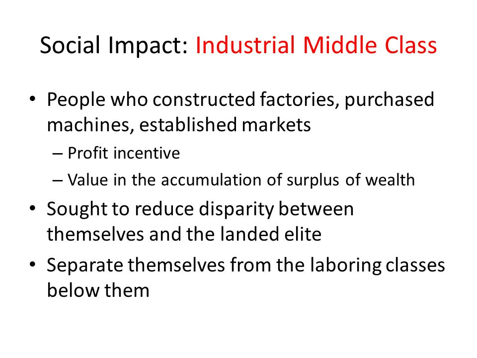 Social Impact: Industrial Middle Class People who constructed factories, purchased machines, established markets – Profit incentive – Value in the acc