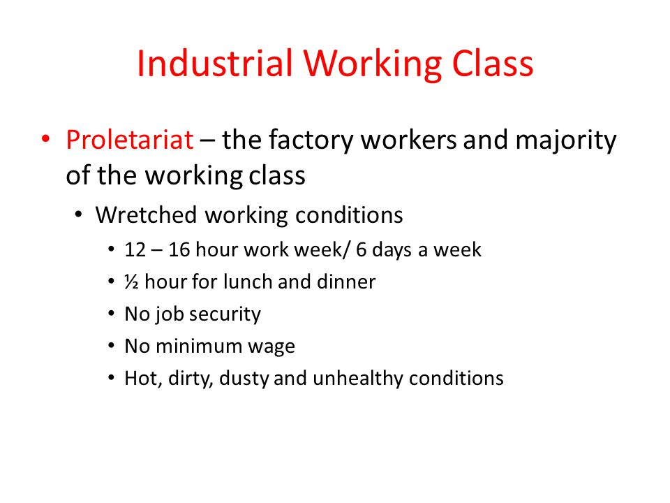 Industrial Working Class Proletariat – the factory workers and majority of the working class Wretched working conditions 12 – 16 hour work week/ 6 day