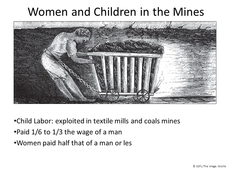 Women and Children in the Mines Child Labor: exploited in textile mills and coals mines Paid 1/6 to 1/3 the wage of a man Women paid half that of a ma