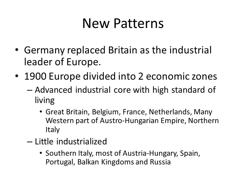 New Patterns Germany replaced Britain as the industrial leader of Europe. 1900 Europe divided into 2 economic zones – Advanced industrial core with hi