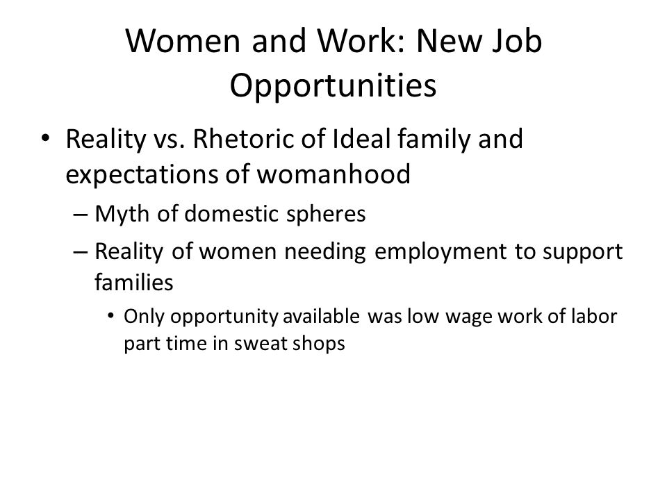 Women and Work: New Job Opportunities Reality vs. Rhetoric of Ideal family and expectations of womanhood – Myth of domestic spheres – Reality of women