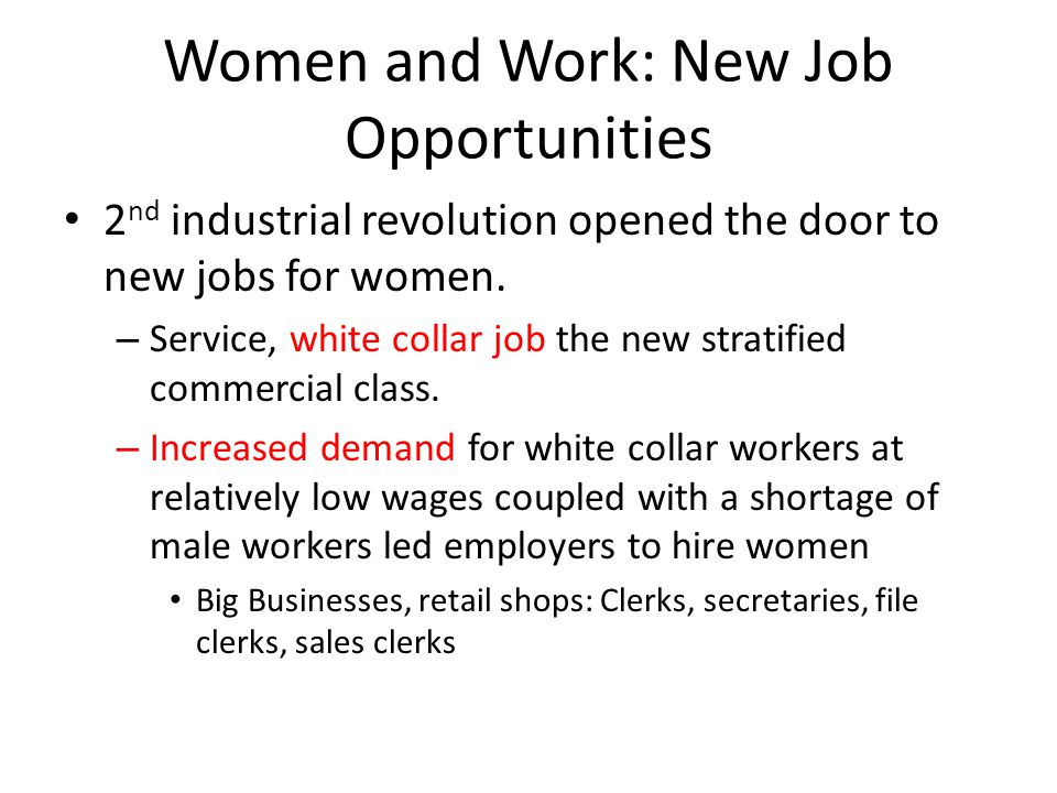 Women and Work: New Job Opportunities 2 nd industrial revolution opened the door to new jobs for women. – Service, white collar job the new stratified