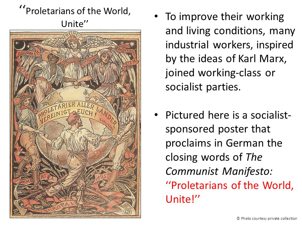 '' Proletarians of the World, Unite'' To improve their working and living conditions, many industrial workers, inspired by the ideas of Karl Marx, joi