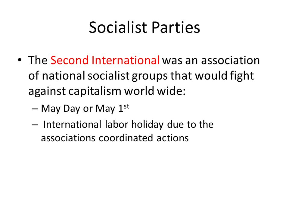 Socialist Parties The Second International was an association of national socialist groups that would fight against capitalism world wide: – May Day o