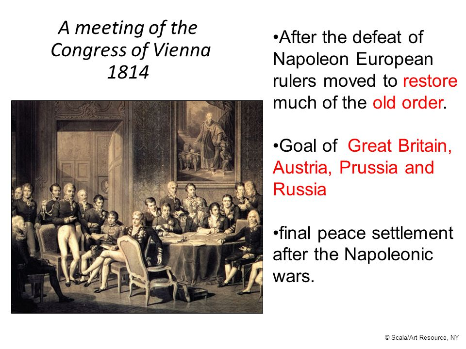 A meeting of the Congress of Vienna 1814 © Scala/Art Resource, NY After the defeat of Napoleon European rulers moved to restore much of the old order.