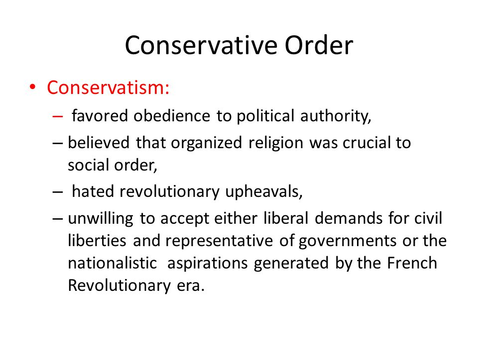 Conservative Order Conservatism: – favored obedience to political authority, – believed that organized religion was crucial to social order, – hated r