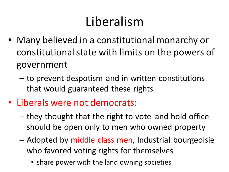 Liberalism Many believed in a constitutional monarchy or constitutional state with limits on the powers of government – to prevent despotism and in wr