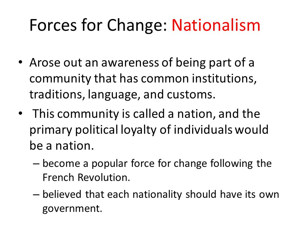 Forces for Change: Nationalism Arose out an awareness of being part of a community that has common institutions, traditions, language, and customs. Th