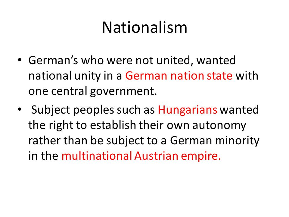 Nationalism German's who were not united, wanted national unity in a German nation state with one central government. Subject peoples such as Hungaria
