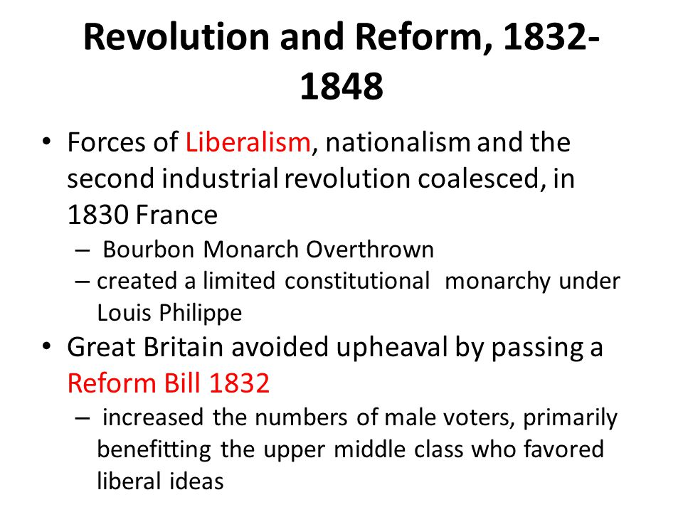 Revolution and Reform, 1832- 1848 Forces of Liberalism, nationalism and the second industrial revolution coalesced, in 1830 France – Bourbon Monarch O