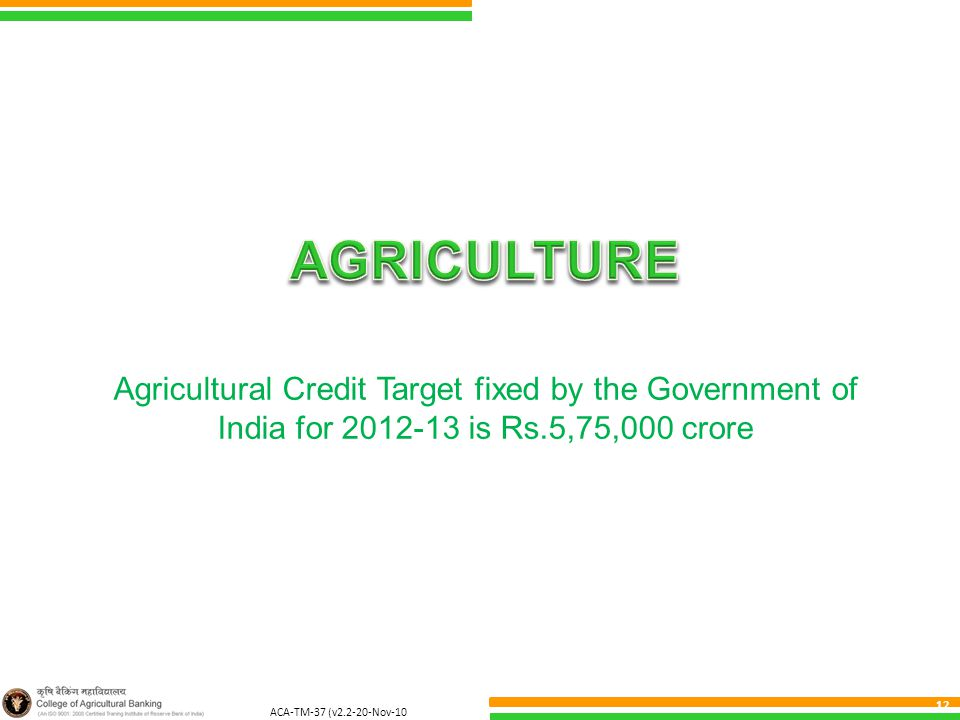 ACA-TM-37 (v2.2-20-Nov-10 ) 12 Agricultural Credit Target fixed by the Government of India for 2012-13 is Rs.5,75,000 crore