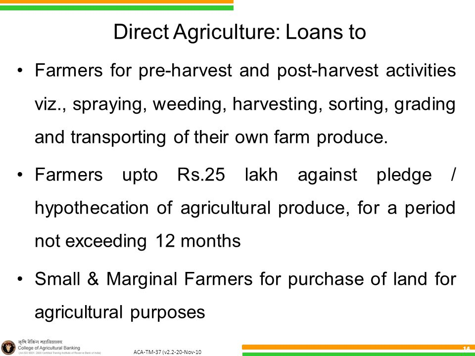 ACA-TM-37 (v2.2-20-Nov-10 ) 14 Direct Agriculture: Loans to Farmers for pre-harvest and post-harvest activities viz., spraying, weeding, harvesting, sorting, grading and transporting of their own farm produce.