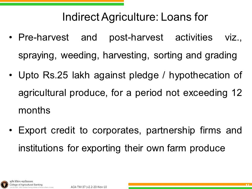 ACA-TM-37 (v2.2-20-Nov-10 ) 17 Indirect Agriculture: Loans for Pre-harvest and post-harvest activities viz., spraying, weeding, harvesting, sorting and grading Upto Rs.25 lakh against pledge / hypothecation of agricultural produce, for a period not exceeding 12 months Export credit to corporates, partnership firms and institutions for exporting their own farm produce