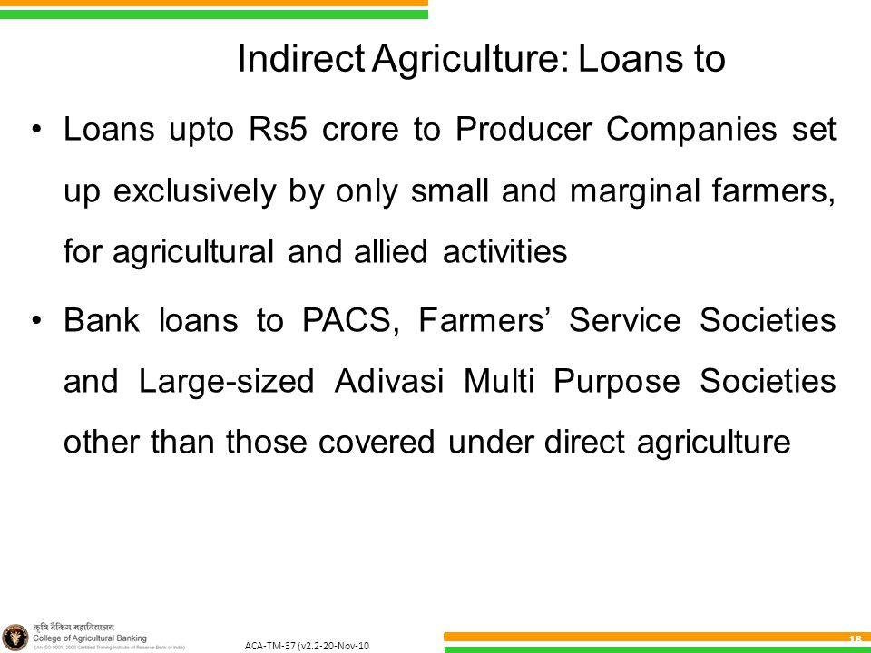 ACA-TM-37 (v2.2-20-Nov-10 ) 18 Indirect Agriculture: Loans to Loans upto Rs5 crore to Producer Companies set up exclusively by only small and marginal farmers, for agricultural and allied activities Bank loans to PACS, Farmers' Service Societies and Large-sized Adivasi Multi Purpose Societies other than those covered under direct agriculture