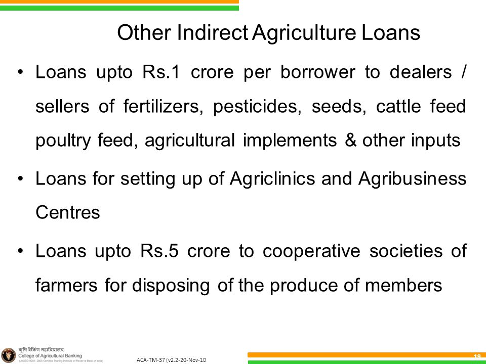 ACA-TM-37 (v2.2-20-Nov-10 ) 19 Other Indirect Agriculture Loans Loans upto Rs.1 crore per borrower to dealers / sellers of fertilizers, pesticides, se