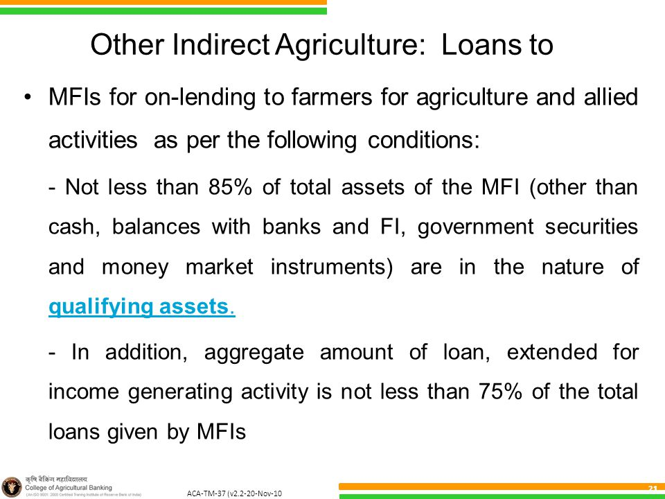 ACA-TM-37 (v2.2-20-Nov-10 ) 21 Other Indirect Agriculture: Loans to MFIs for on-lending to farmers for agriculture and allied activities as per the following conditions: - Not less than 85% of total assets of the MFI (other than cash, balances with banks and FI, government securities and money market instruments) are in the nature of qualifying assets.