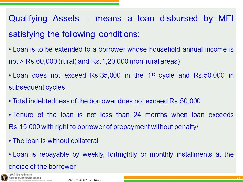 ACA-TM-37 (v2.2-20-Nov-10 ) 23 Qualifying Assets – means a loan disbursed by MFI satisfying the following conditions: Loan is to be extended to a borrower whose household annual income is not > Rs.60,000 (rural) and Rs.1,20,000 (non-rural areas) Loan does not exceed Rs.35,000 in the 1 st cycle and Rs.50,000 in subsequent cycles Total indebtedness of the borrower does not exceed Rs.50,000 Tenure of the loan is not less than 24 months when loan exceeds Rs.15,000 with right to borrower of prepayment without penalty\ The loan is without collateral Loan is repayable by weekly, fortnightly or monthly installments at the choice of the borrower
