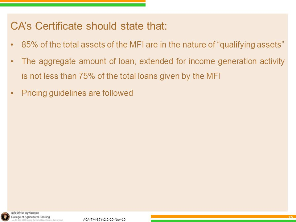 ACA-TM-37 (v2.2-20-Nov-10 ) 25 CA's Certificate should state that: 85% of the total assets of the MFI are in the nature of qualifying assets The aggregate amount of loan, extended for income generation activity is not less than 75% of the total loans given by the MFI Pricing guidelines are followed
