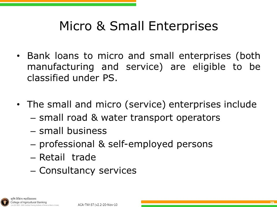 ACA-TM-37 (v2.2-20-Nov-10 ) 29 Micro & Small Enterprises Bank loans to micro and small enterprises (both manufacturing and service) are eligible to be classified under PS.