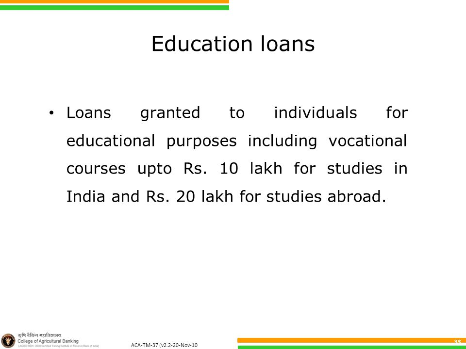 ACA-TM-37 (v2.2-20-Nov-10 ) 33 Education loans Loans granted to individuals for educational purposes including vocational courses upto Rs. 10 lakh for