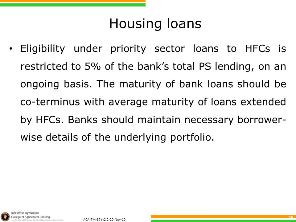 ACA-TM-37 (v2.2-20-Nov-10 ) 38 Housing loans Eligibility under priority sector loans to HFCs is restricted to 5% of the bank's total PS lending, on an ongoing basis.