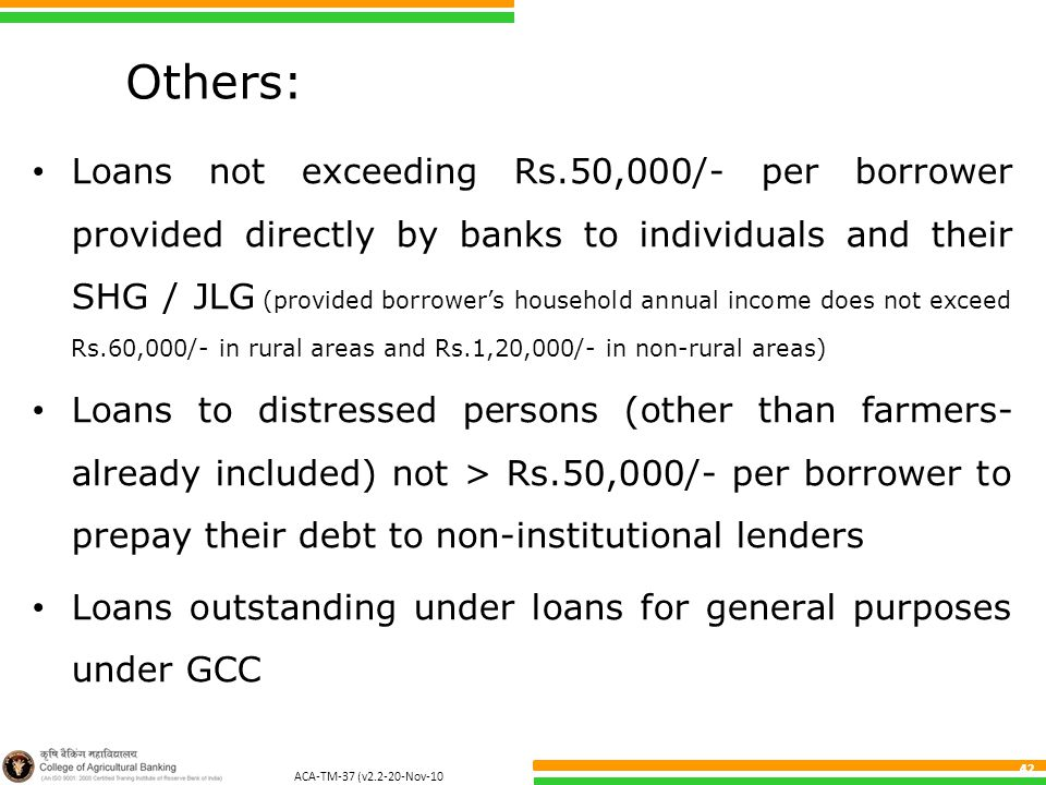 ACA-TM-37 (v2.2-20-Nov-10 ) 42 Others: Loans not exceeding Rs.50,000/- per borrower provided directly by banks to individuals and their SHG / JLG (provided borrower's household annual income does not exceed Rs.60,000/- in rural areas and Rs.1,20,000/- in non-rural areas) Loans to distressed persons (other than farmers- already included) not > Rs.50,000/- per borrower to prepay their debt to non-institutional lenders Loans outstanding under loans for general purposes under GCC