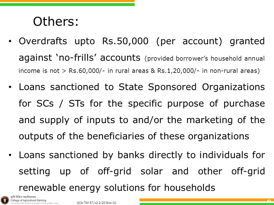 ACA-TM-37 (v2.2-20-Nov-10 ) 43 Others: Overdrafts upto Rs.50,000 (per account) granted against 'no-frills' accounts (provided borrower's household annual income is not > Rs.60,000/- in rural areas & Rs.1,20,000/- in non-rural areas) Loans sanctioned to State Sponsored Organizations for SCs / STs for the specific purpose of purchase and supply of inputs to and/or the marketing of the outputs of the beneficiaries of these organizations Loans sanctioned by banks directly to individuals for setting up of off-grid solar and other off-grid renewable energy solutions for households