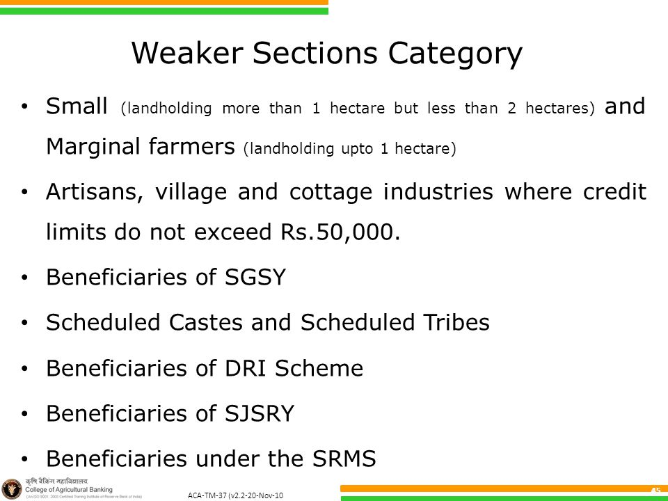 ACA-TM-37 (v2.2-20-Nov-10 ) 45 Weaker Sections Category Small (landholding more than 1 hectare but less than 2 hectares) and Marginal farmers (landholding upto 1 hectare) Artisans, village and cottage industries where credit limits do not exceed Rs.50,000.