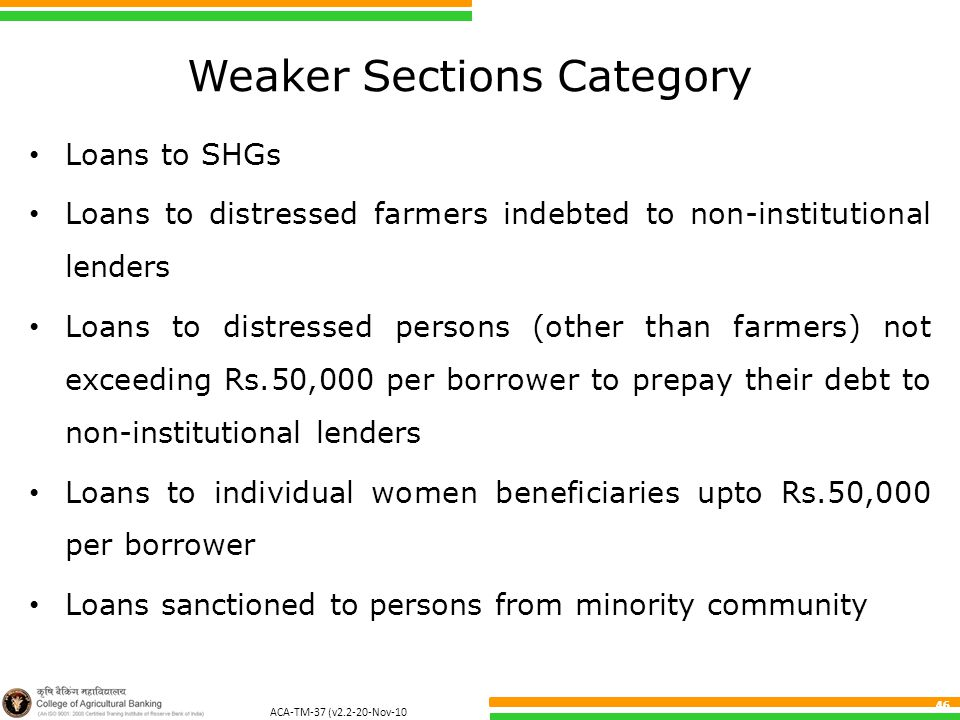 ACA-TM-37 (v2.2-20-Nov-10 ) 46 Weaker Sections Category Loans to SHGs Loans to distressed farmers indebted to non-institutional lenders Loans to distressed persons (other than farmers) not exceeding Rs.50,000 per borrower to prepay their debt to non-institutional lenders Loans to individual women beneficiaries upto Rs.50,000 per borrower Loans sanctioned to persons from minority community