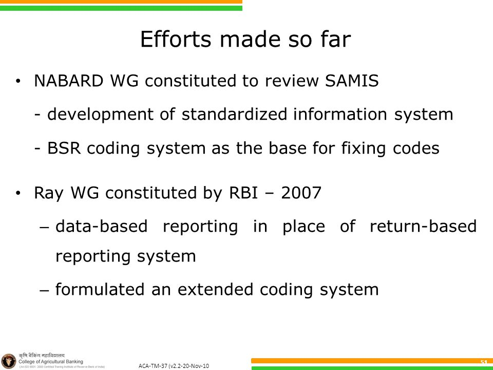 ACA-TM-37 (v2.2-20-Nov-10 ) 51 Efforts made so far NABARD WG constituted to review SAMIS - development of standardized information system - BSR coding system as the base for fixing codes Ray WG constituted by RBI – 2007 – data-based reporting in place of return-based reporting system – formulated an extended coding system