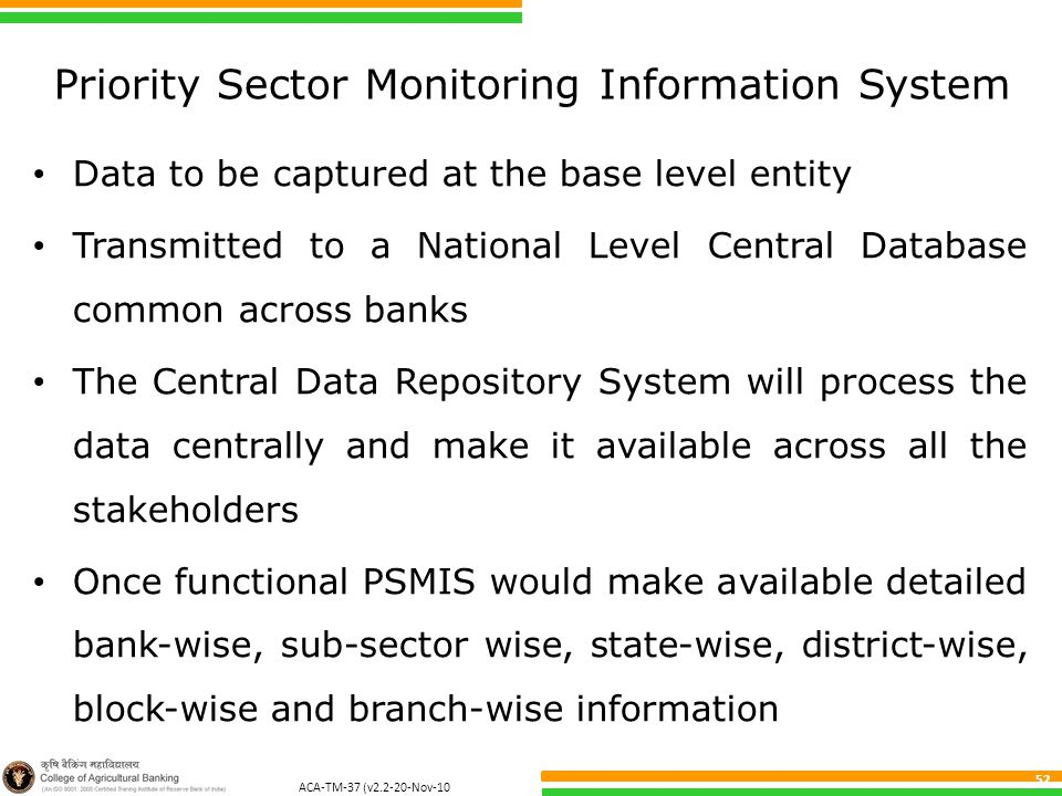 ACA-TM-37 (v2.2-20-Nov-10 ) 52 Priority Sector Monitoring Information System Data to be captured at the base level entity Transmitted to a National Level Central Database common across banks The Central Data Repository System will process the data centrally and make it available across all the stakeholders Once functional PSMIS would make available detailed bank-wise, sub-sector wise, state-wise, district-wise, block-wise and branch-wise information